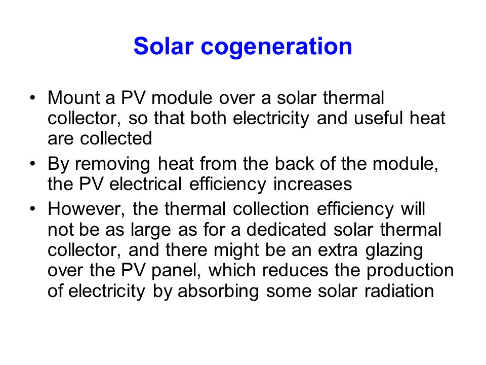 Solar cogeneration Mount a PV module over a solar thermal collector, so that both electricity and useful heat are collected By removing heat from the