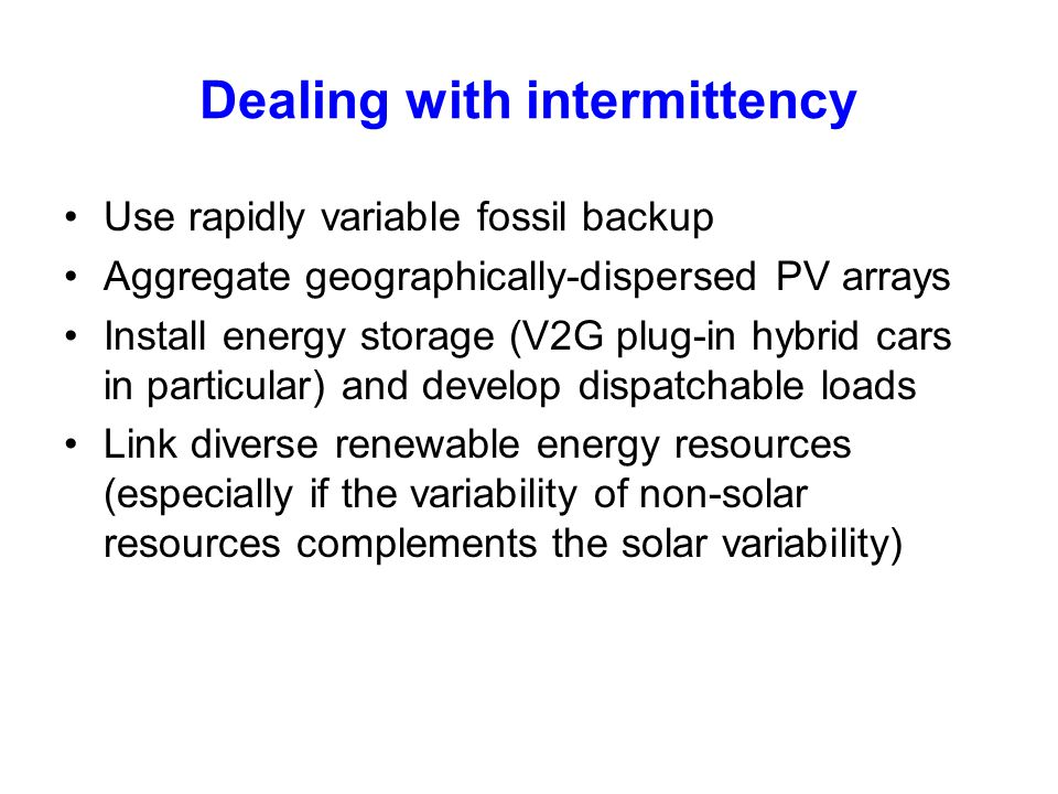Dealing with intermittency Use rapidly variable fossil backup Aggregate geographically-dispersed PV arrays Install energy storage (V2G plug-in hybrid