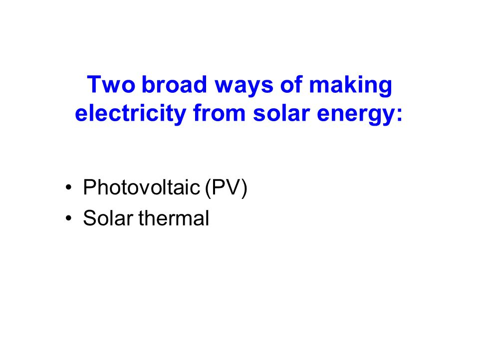 Two broad ways of making electricity from solar energy: Photovoltaic (PV) Solar thermal