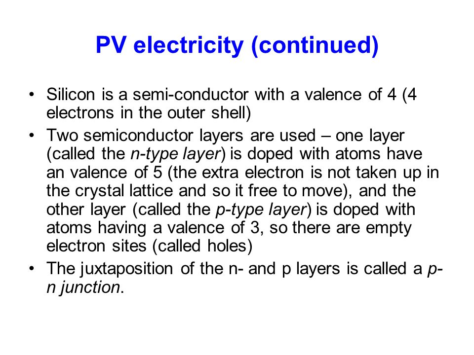PV electricity (continued) Silicon is a semi-conductor with a valence of 4 (4 electrons in the outer shell) Two semiconductor layers are used – one la