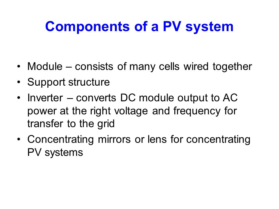 Components of a PV system Module – consists of many cells wired together Support structure Inverter – converts DC module output to AC power at the rig