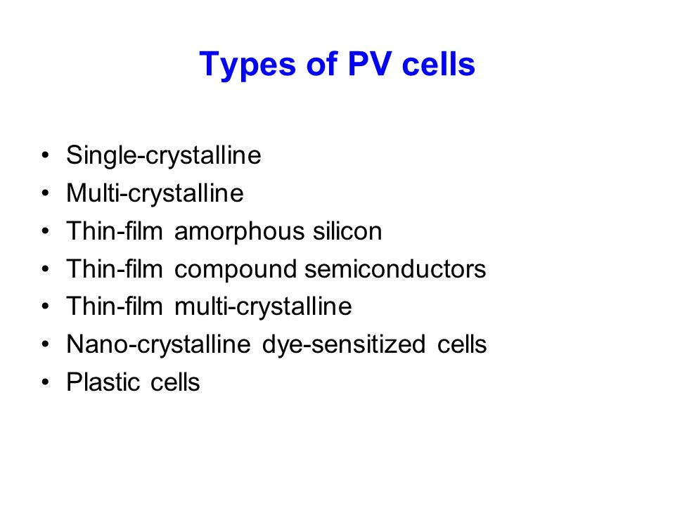 Types of PV cells Single-crystalline Multi-crystalline Thin-film amorphous silicon Thin-film compound semiconductors Thin-film multi-crystalline Nano-