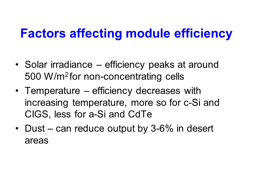 Factors affecting module efficiency Solar irradiance – efficiency peaks at around 500 W/m 2 for non-concentrating cells Temperature – efficiency decre