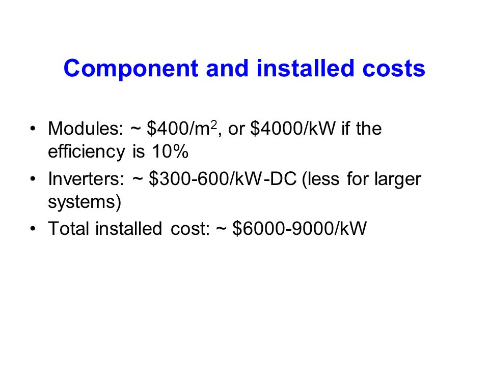 Component and installed costs Modules: ~ $400/m 2, or $4000/kW if the efficiency is 10% Inverters: ~ $300-600/kW-DC (less for larger systems) Total in