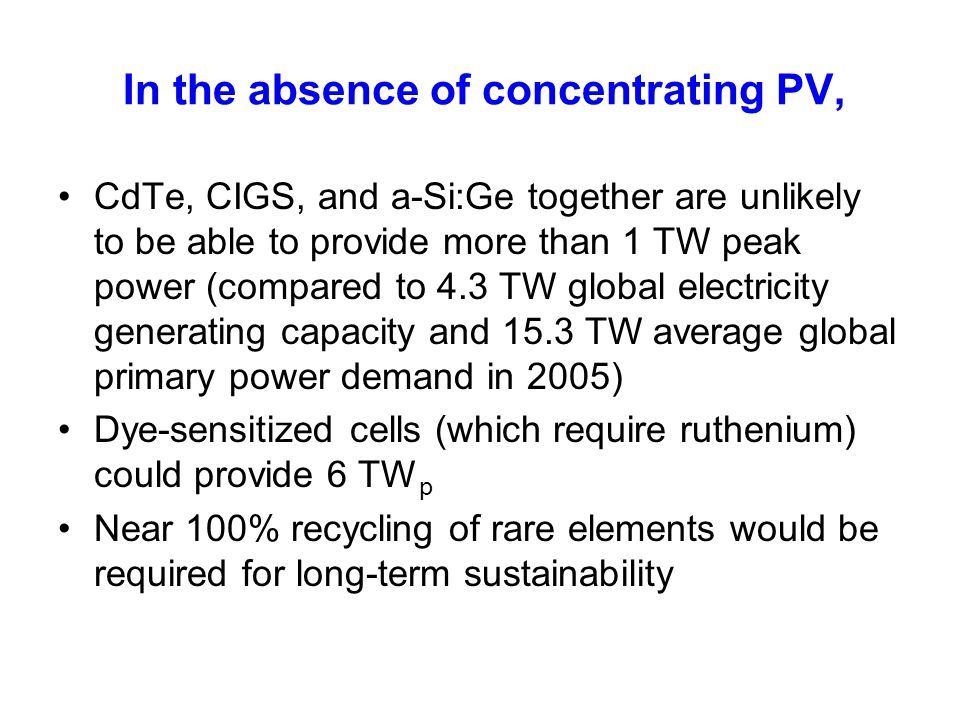 In the absence of concentrating PV, CdTe, CIGS, and a-Si:Ge together are unlikely to be able to provide more than 1 TW peak power (compared to 4.3 TW
