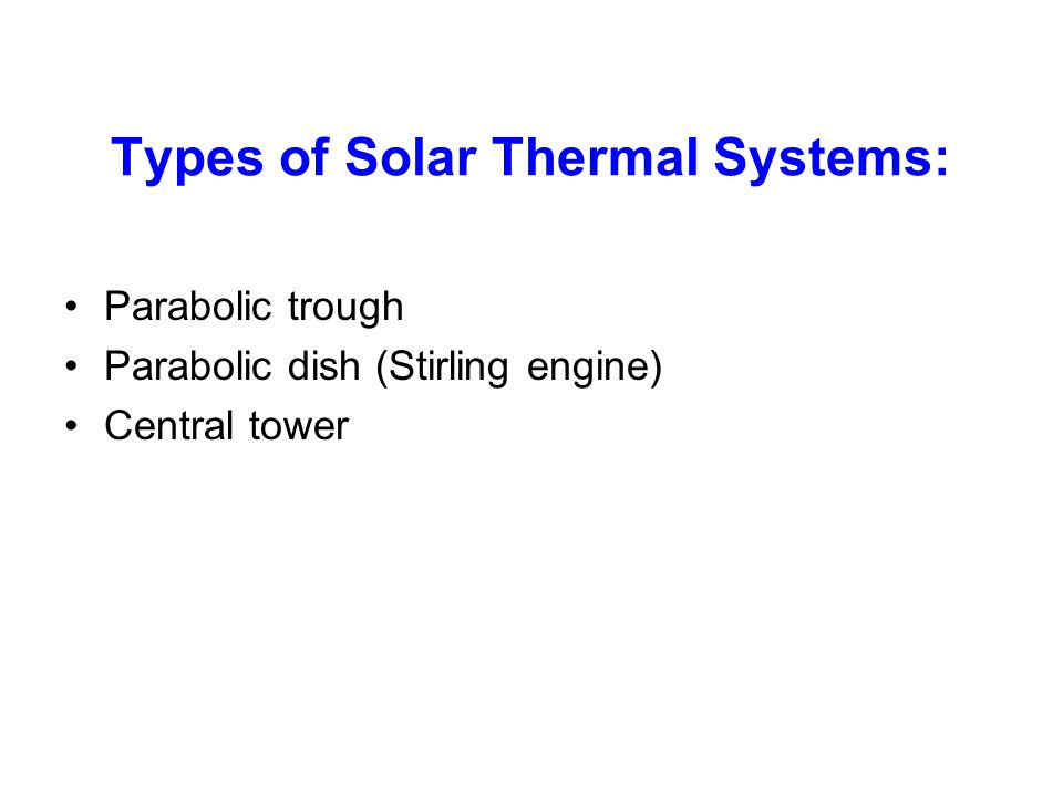 Types of Solar Thermal Systems: Parabolic trough Parabolic dish (Stirling engine) Central tower