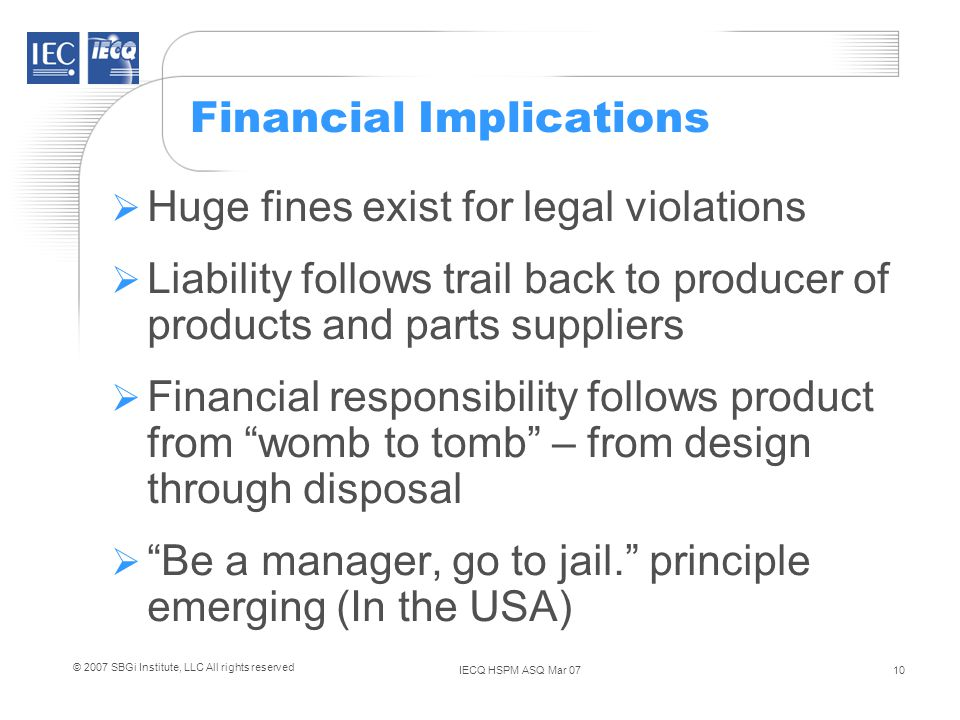 IECQ HSPM ASQ Mar 0710 © 2007 SBGi Institute, LLC All rights reserved Financial Implications Huge fines exist for legal violations Liability follows trail back to producer of products and parts suppliers Financial responsibility follows product from womb to tomb – from design through disposal Be a manager, go to jail.