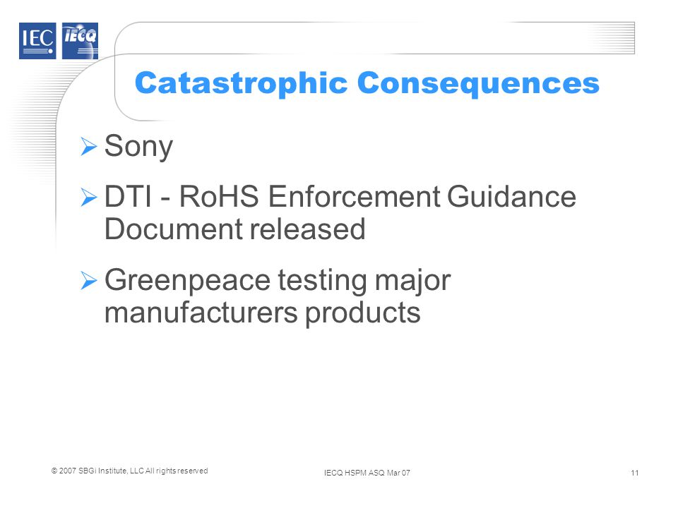 IECQ HSPM ASQ Mar 0711 © 2007 SBGi Institute, LLC All rights reserved Catastrophic Consequences Sony DTI - RoHS Enforcement Guidance Document released Greenpeace testing major manufacturers products