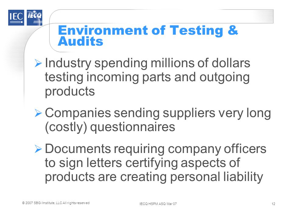 IECQ HSPM ASQ Mar 0712 © 2007 SBGi Institute, LLC All rights reserved Environment of Testing & Audits Industry spending millions of dollars testing incoming parts and outgoing products Companies sending suppliers very long (costly) questionnaires Documents requiring company officers to sign letters certifying aspects of products are creating personal liability