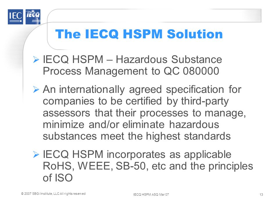 IECQ HSPM ASQ Mar 0713 © 2007 SBGi Institute, LLC All rights reserved The IECQ HSPM Solution IECQ HSPM – Hazardous Substance Process Management to QC 080000 An internationally agreed specification for companies to be certified by third-party assessors that their processes to manage, minimize and/or eliminate hazardous substances meet the highest standards IECQ HSPM incorporates as applicable RoHS, WEEE, SB-50, etc and the principles of ISO