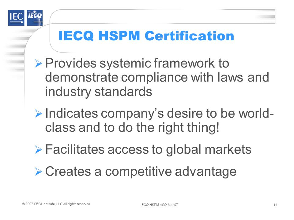 IECQ HSPM ASQ Mar 0714 © 2007 SBGi Institute, LLC All rights reserved IECQ HSPM Certification Provides systemic framework to demonstrate compliance with laws and industry standards Indicates companys desire to be world- class and to do the right thing.