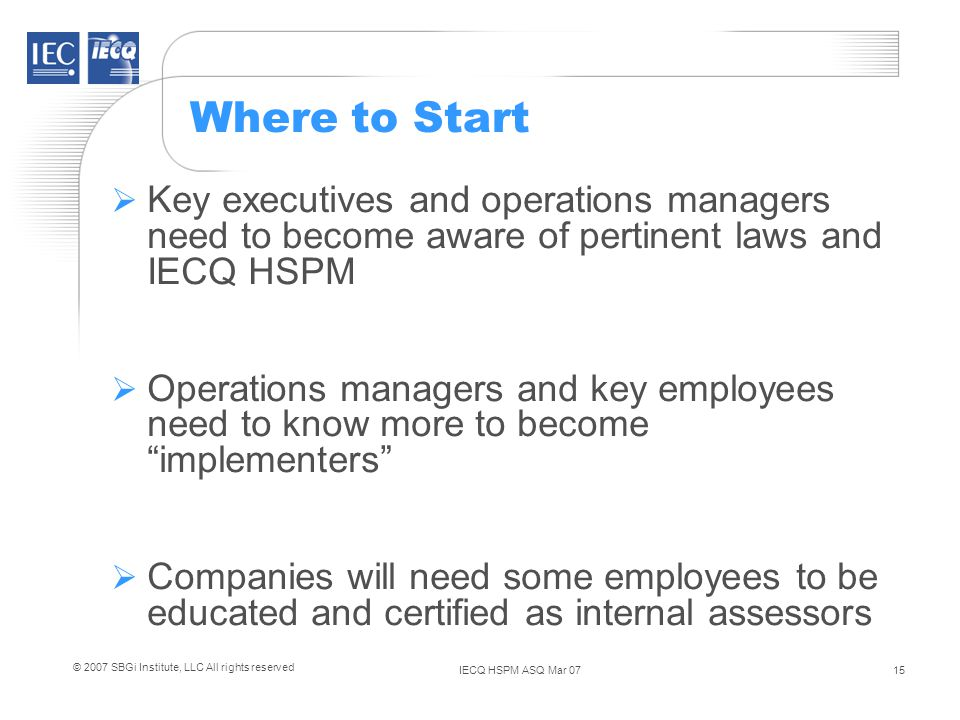 IECQ HSPM ASQ Mar 0715 © 2007 SBGi Institute, LLC All rights reserved Where to Start Key executives and operations managers need to become aware of pertinent laws and IECQ HSPM Operations managers and key employees need to know more to become implementers Companies will need some employees to be educated and certified as internal assessors