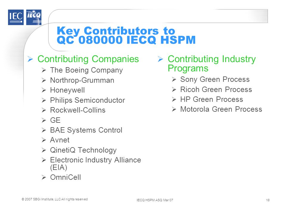 IECQ HSPM ASQ Mar 0718 © 2007 SBGi Institute, LLC All rights reserved Key Contributors to QC 080000 IECQ HSPM Contributing Companies The Boeing Company Northrop-Grumman Honeywell Philips Semiconductor Rockwell-Collins GE BAE Systems Control Avnet QinetiQ Technology Electronic Industry Alliance (EIA) OmniCell Contributing Industry Programs Sony Green Process Ricoh Green Process HP Green Process Motorola Green Process