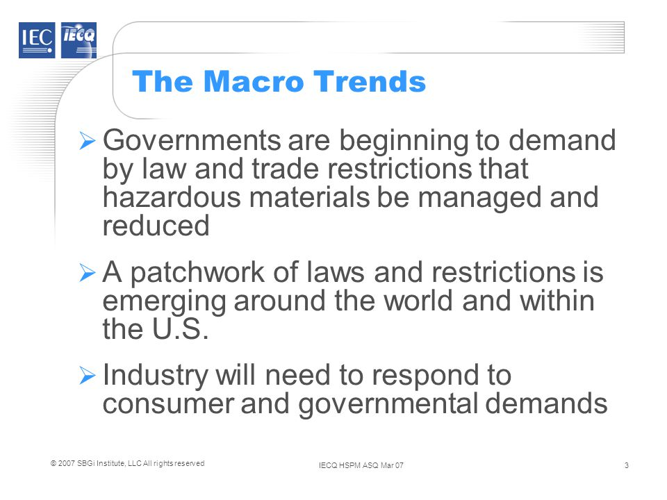 IECQ HSPM ASQ Mar 073 © 2007 SBGi Institute, LLC All rights reserved The Macro Trends Governments are beginning to demand by law and trade restrictions that hazardous materials be managed and reduced A patchwork of laws and restrictions is emerging around the world and within the U.S.