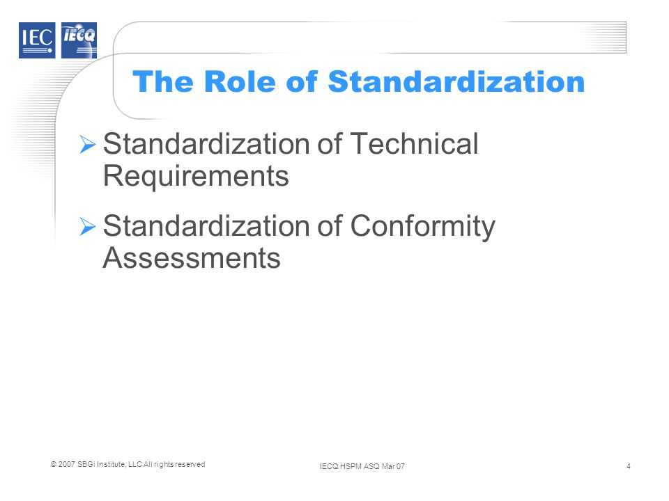 IECQ HSPM ASQ Mar 074 © 2007 SBGi Institute, LLC All rights reserved The Role of Standardization Standardization of Technical Requirements Standardization of Conformity Assessments