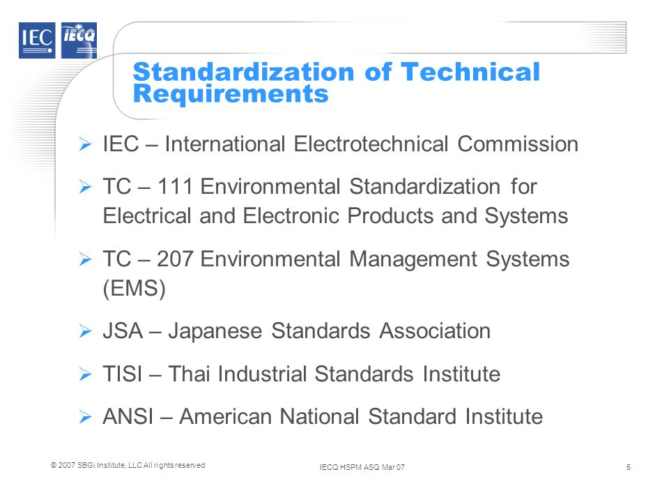 IECQ HSPM ASQ Mar 075 © 2007 SBGi Institute, LLC All rights reserved Standardization of Technical Requirements IEC – International Electrotechnical Commission TC – 111 Environmental Standardization for Electrical and Electronic Products and Systems TC – 207 Environmental Management Systems (EMS) JSA – Japanese Standards Association TISI – Thai Industrial Standards Institute ANSI – American National Standard Institute