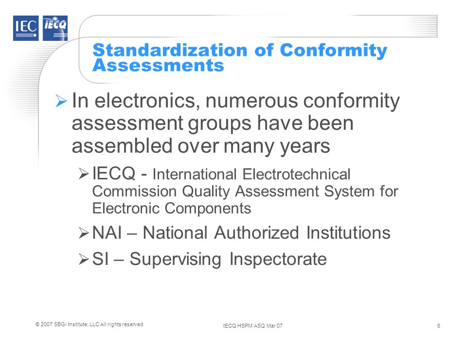 IECQ HSPM ASQ Mar 076 © 2007 SBGi Institute, LLC All rights reserved Standardization of Conformity Assessments In electronics, numerous conformity assessment groups have been assembled over many years IECQ - International Electrotechnical Commission Quality Assessment System for Electronic Components NAI – National Authorized Institutions SI – Supervising Inspectorate