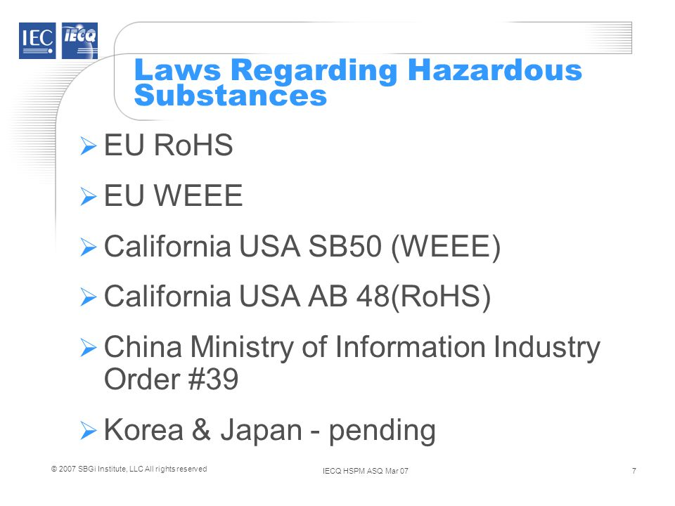 IECQ HSPM ASQ Mar 078 © 2007 SBGi Institute, LLC All rights reserved Time schedule for WEEE and RoHS 13 August 2005WEEE comes into force Producers are responsible to finance recovery, reuse and recycling of WEEE Equipment entering the market is labelled with WEEE symbol 1 July 2006RoHS comes into effect Electrical and Electronic Equipment (EEE) must comply with Directive 1 July 2006Japan RoHS – Amendment to include labelling (six RoHS substances) by manufacturers and importers of computers, televisions, refrigerators, washers & dryers, microwaves and air conditioners.