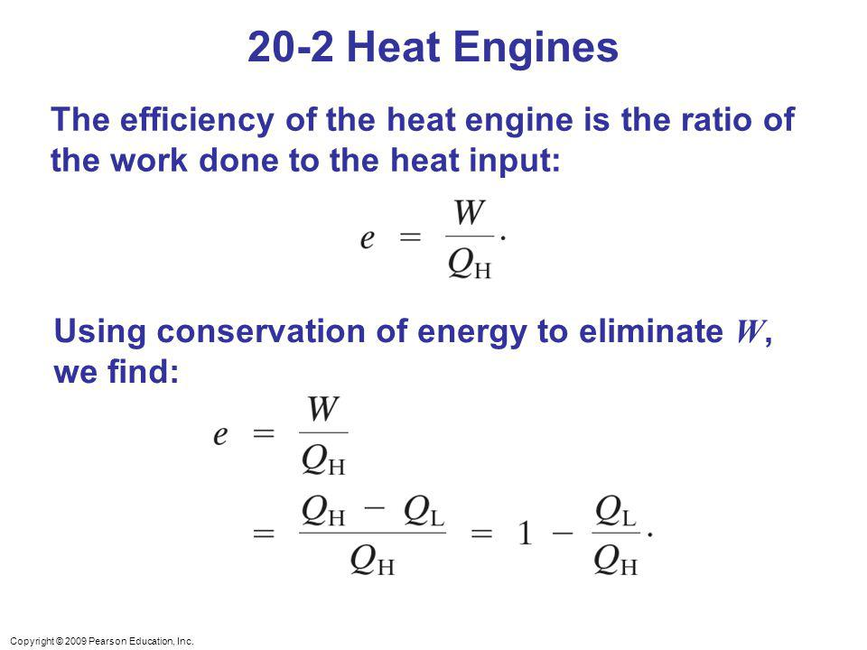 Copyright © 2009 Pearson Education, Inc. The efficiency of the heat engine is the ratio of the work done to the heat input: Using conservation of ener
