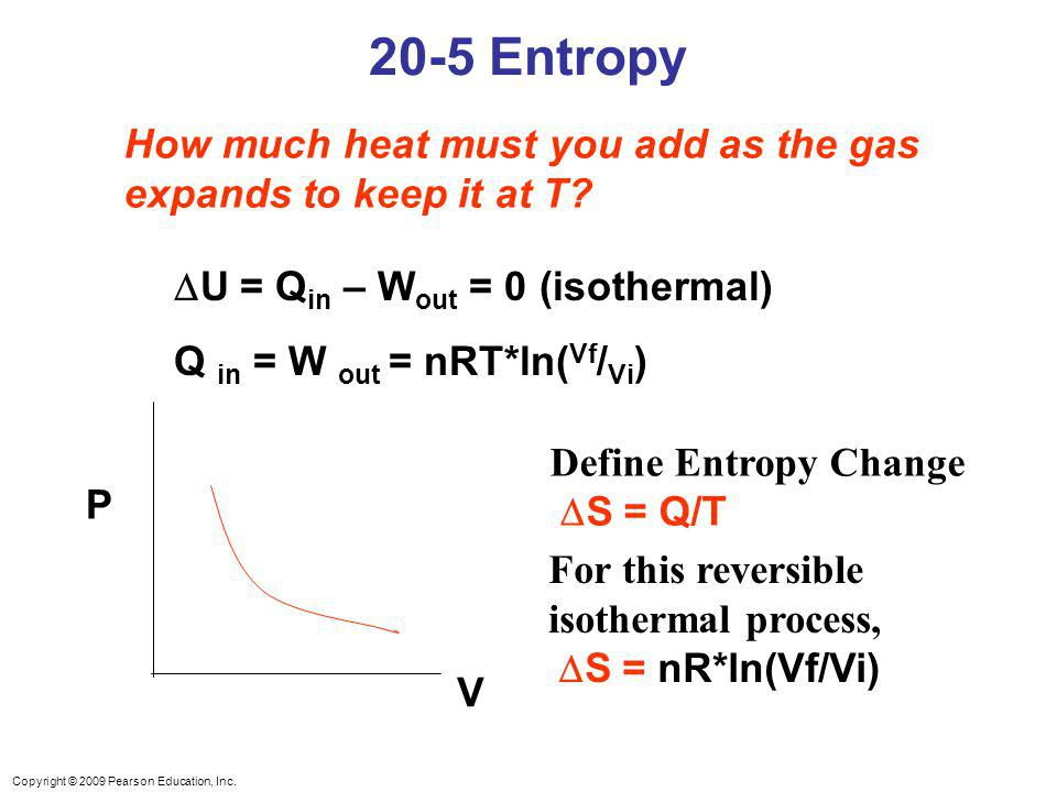 Copyright © 2009 Pearson Education, Inc. 20-5 Entropy P V How much heat must you add as the gas expands to keep it at T? U = Q in – W out = 0 (isother