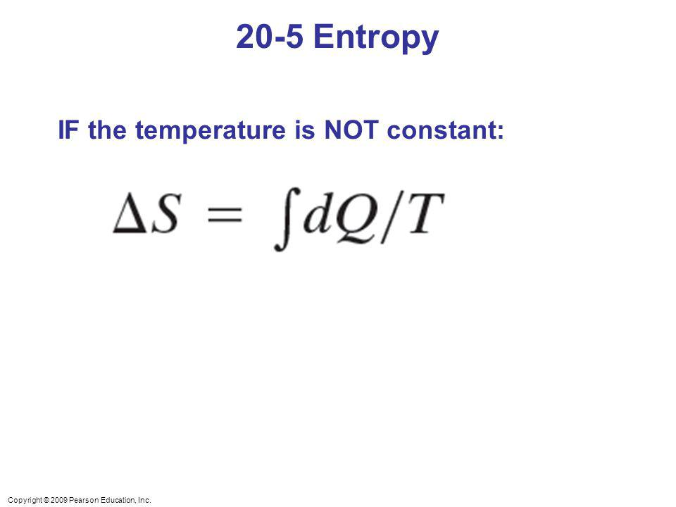 Copyright © 2009 Pearson Education, Inc. 20-5 Entropy IF the temperature is NOT constant:
