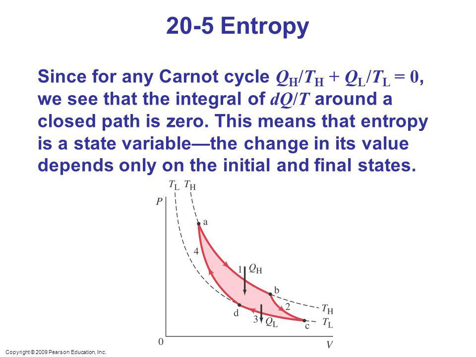 Copyright © 2009 Pearson Education, Inc. 20-5 Entropy Since for any Carnot cycle Q H /T H + Q L /T L = 0, we see that the integral of dQ/T around a cl