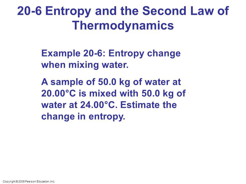 Copyright © 2009 Pearson Education, Inc. 20-6 Entropy and the Second Law of Thermodynamics Example 20-6: Entropy change when mixing water. A sample of