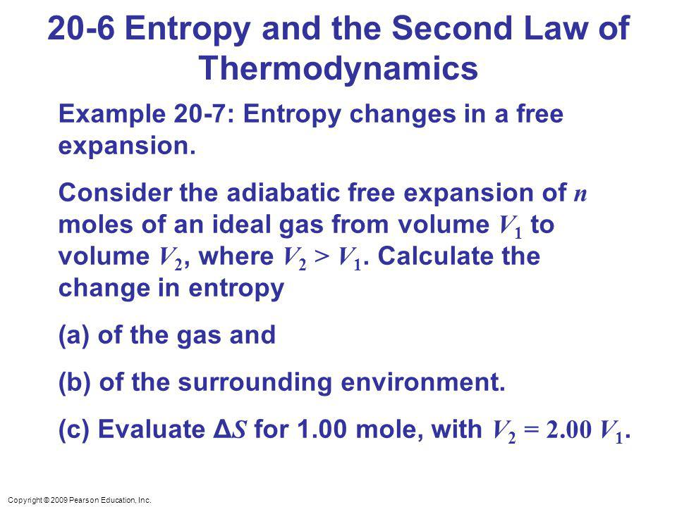 Copyright © 2009 Pearson Education, Inc. 20-6 Entropy and the Second Law of Thermodynamics Example 20-7: Entropy changes in a free expansion. Consider