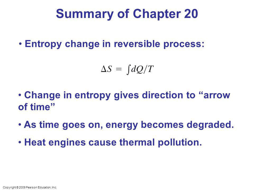 Copyright © 2009 Pearson Education, Inc. Summary of Chapter 20 Change in entropy gives direction to arrow of time As time goes on, energy becomes degr