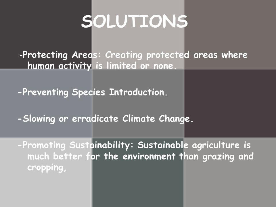 SOLUTIONS - Protecting Areas: Creating protected areas where human activity is limited or none. -Preventing Species Introduction. -Slowing or erradica