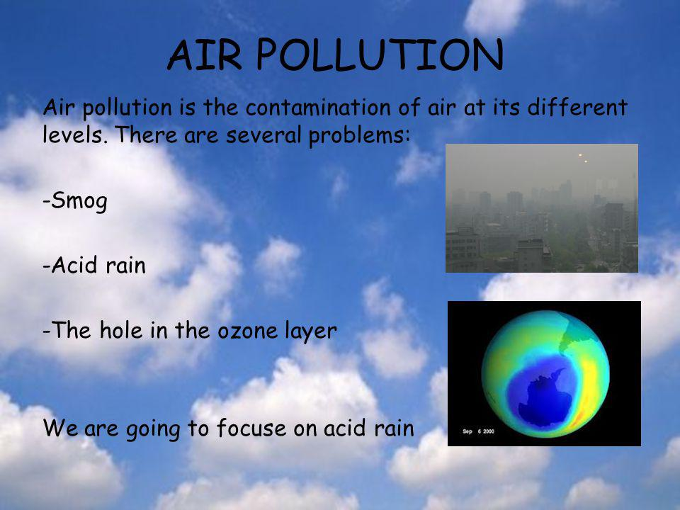 AIR POLLUTION Air pollution is the contamination of air at its different levels. There are several problems: -Smog -Acid rain -The hole in the ozone l
