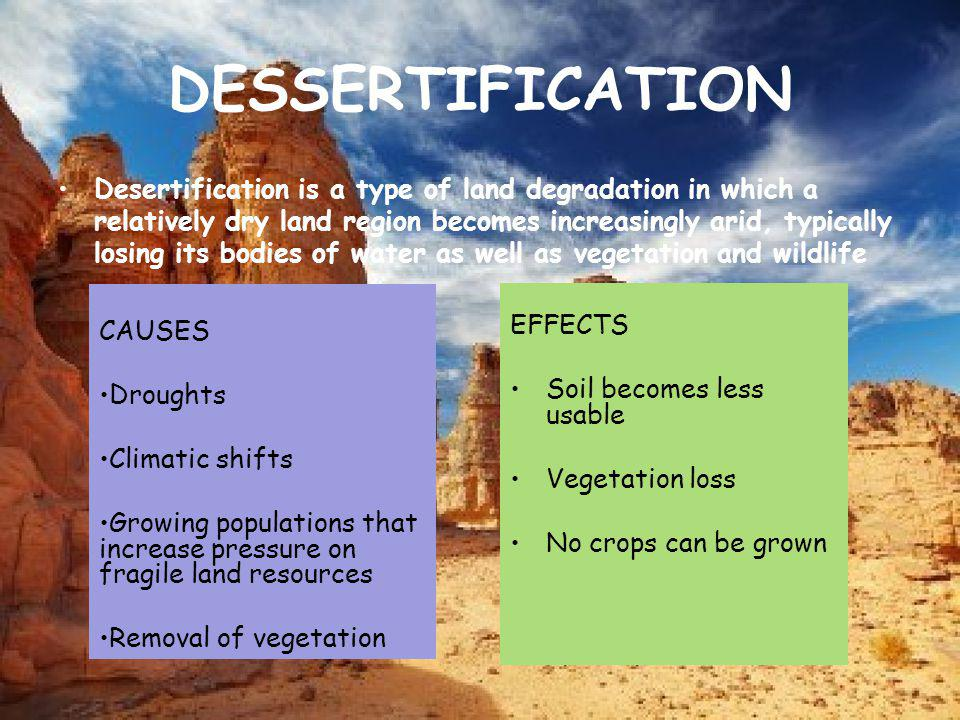 DESSERTIFICATION Desertification is a type of land degradation in which a relatively dry land region becomes increasingly arid, typically losing its b