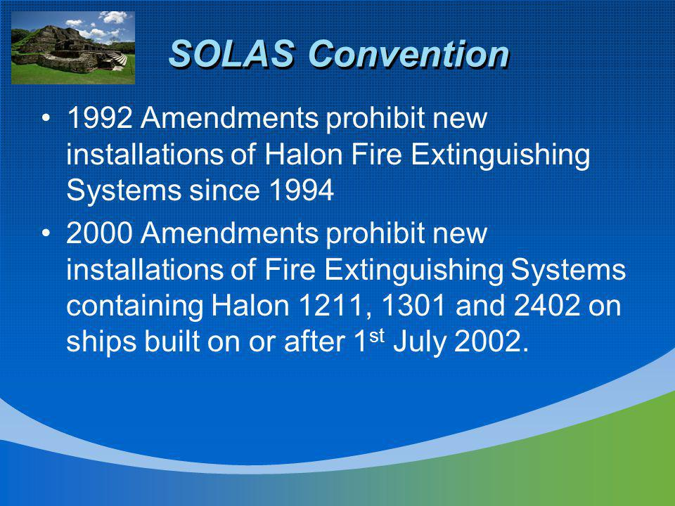 SOLAS Convention 1992 Amendments prohibit new installations of Halon Fire Extinguishing Systems since 1994 2000 Amendments prohibit new installations of Fire Extinguishing Systems containing Halon 1211, 1301 and 2402 on ships built on or after 1 st July 2002.