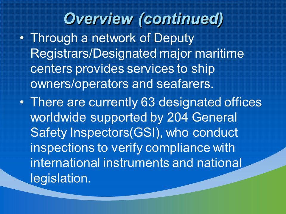 Overview (continued) Through a network of Deputy Registrars/Designated major maritime centers provides services to ship owners/operators and seafarers.