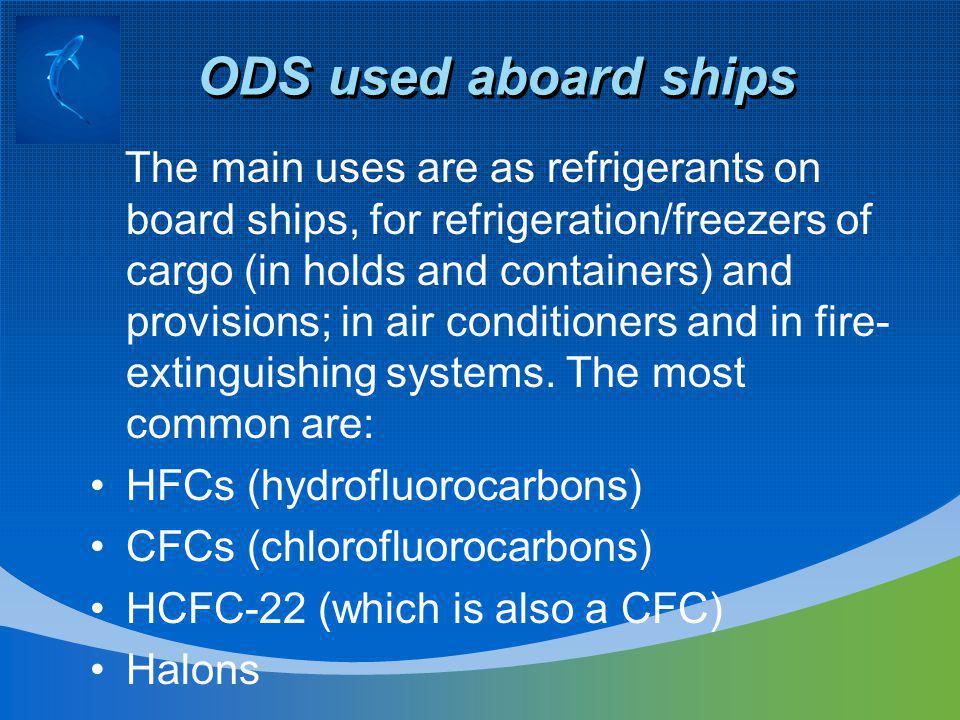 ODS used aboard ships ( continued) Halon 1211 Bromochlorodifluoromethane Halon 1301 Bromotrifluoromethane Halon 2402 1, 2-Dibromo -1, 1, 2, 2- tetraflouroethane (also known as Halon 114B2) CFC-11 Trichlorofluoromethane CFC-12 Dichlorodifluoromethane CFC-113 1, 1, 2 – Trichloro – 1, 2, 2 – trifluoroethane