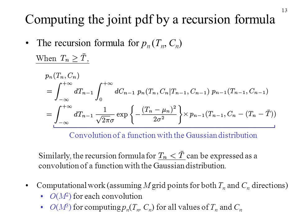 13 Computing the joint pdf by a recursion formula The recursion formula for p n (T n, C n ) Similarly, the recursion formula for can be expressed as a convolution of a function with the Gaussian distribution.