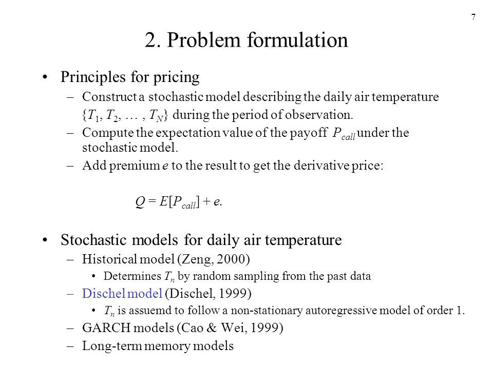 7 2. Problem formulation Principles for pricing –Construct a stochastic model describing the daily air temperature {T 1, T 2, …, T N } during the peri