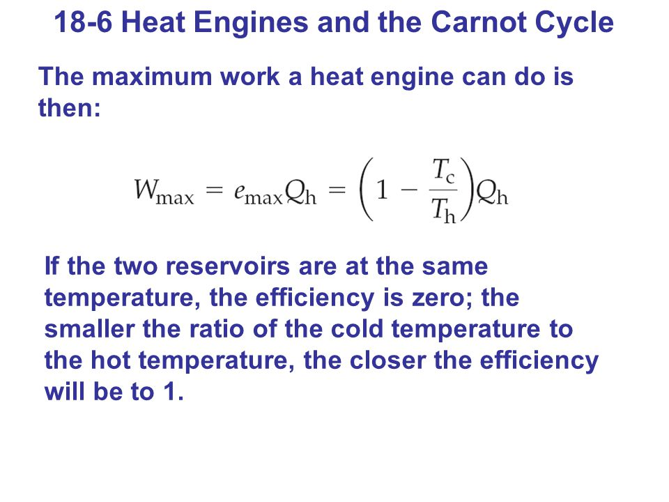 18-6 Heat Engines and the Carnot Cycle The maximum work a heat engine can do is then: If the two reservoirs are at the same temperature, the efficienc