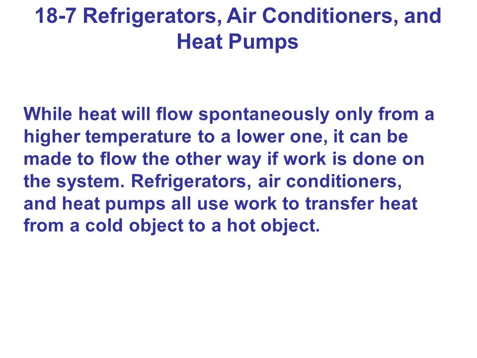 18-7 Refrigerators, Air Conditioners, and Heat Pumps While heat will flow spontaneously only from a higher temperature to a lower one, it can be made