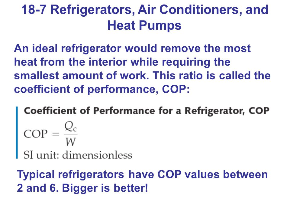 18-7 Refrigerators, Air Conditioners, and Heat Pumps An ideal refrigerator would remove the most heat from the interior while requiring the smallest a