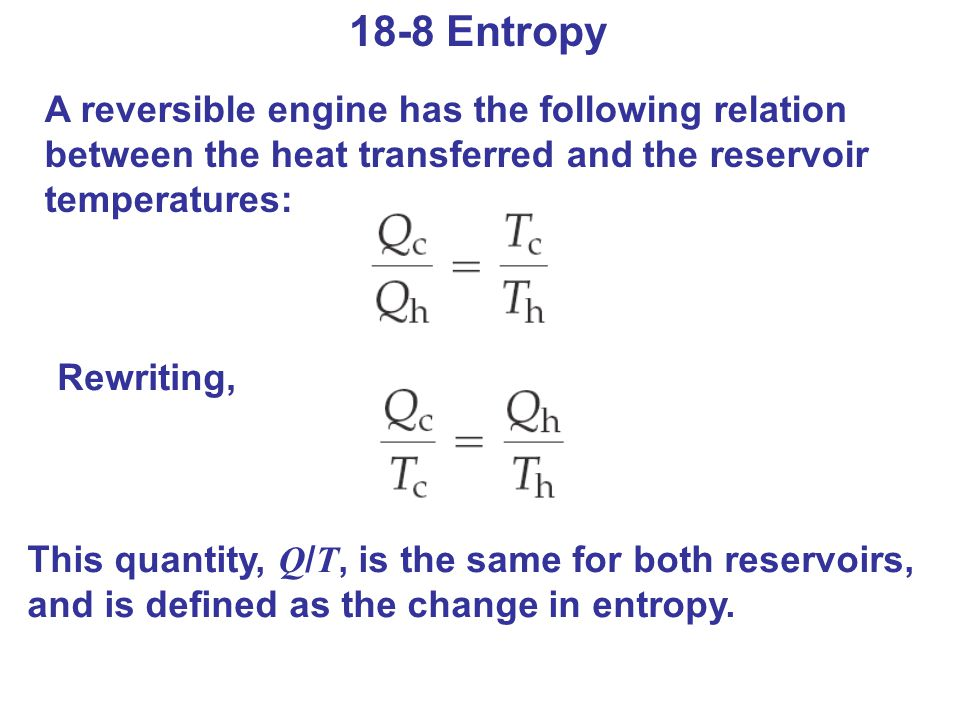 18-8 Entropy A reversible engine has the following relation between the heat transferred and the reservoir temperatures: Rewriting, This quantity, Q /