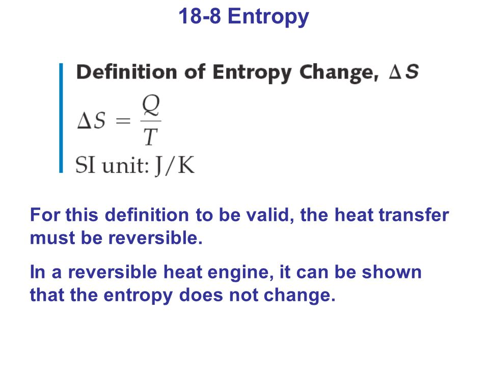 18-8 Entropy For this definition to be valid, the heat transfer must be reversible. In a reversible heat engine, it can be shown that the entropy does