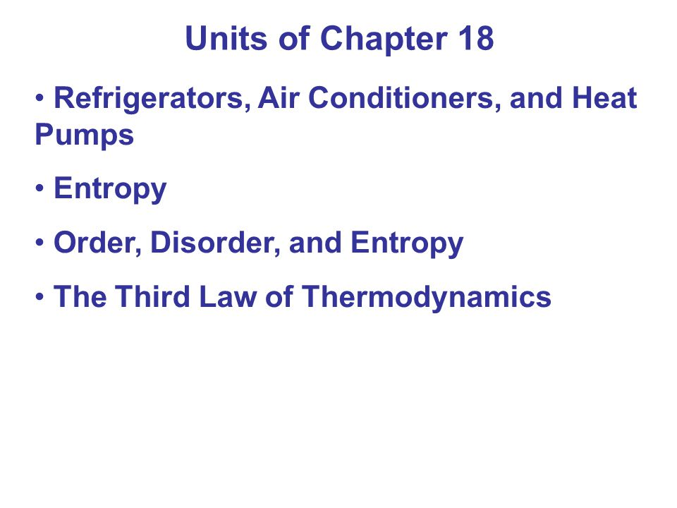 Units of Chapter 18 Refrigerators, Air Conditioners, and Heat Pumps Entropy Order, Disorder, and Entropy The Third Law of Thermodynamics
