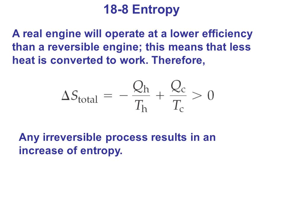 18-8 Entropy A real engine will operate at a lower efficiency than a reversible engine; this means that less heat is converted to work. Therefore, Any