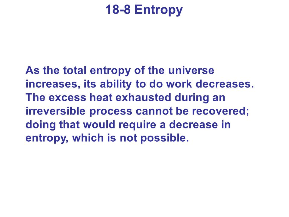 18-8 Entropy As the total entropy of the universe increases, its ability to do work decreases. The excess heat exhausted during an irreversible proces