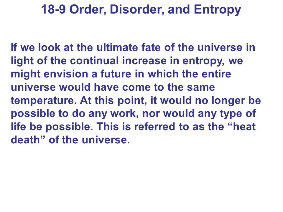 18-9 Order, Disorder, and Entropy If we look at the ultimate fate of the universe in light of the continual increase in entropy, we might envision a f