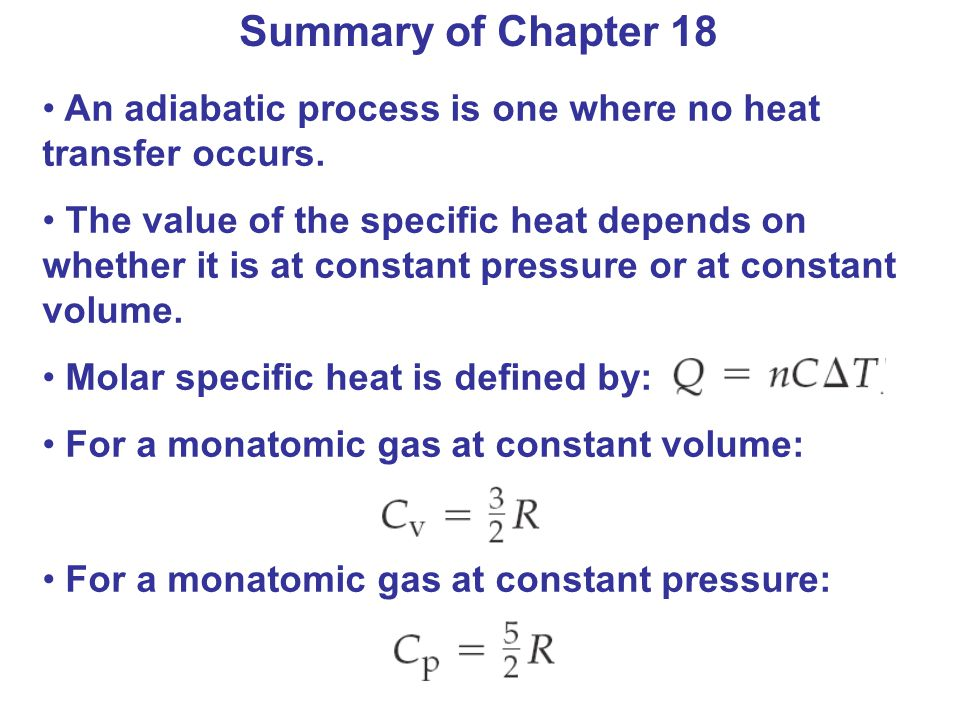 Summary of Chapter 18 An adiabatic process is one where no heat transfer occurs. The value of the specific heat depends on whether it is at constant p
