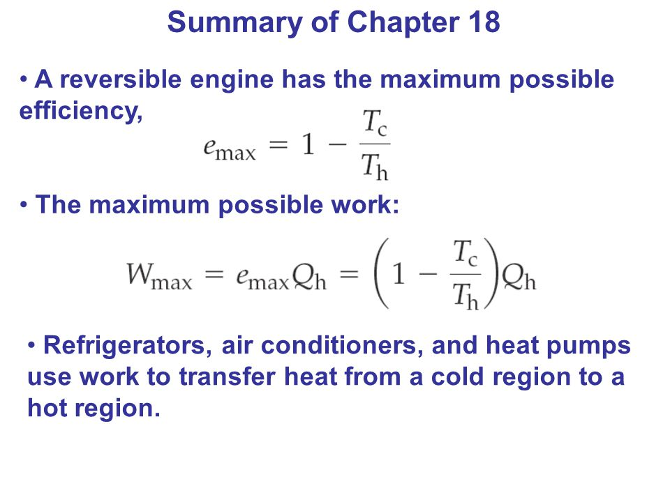 Summary of Chapter 18 A reversible engine has the maximum possible efficiency, The maximum possible work: Refrigerators, air conditioners, and heat pu