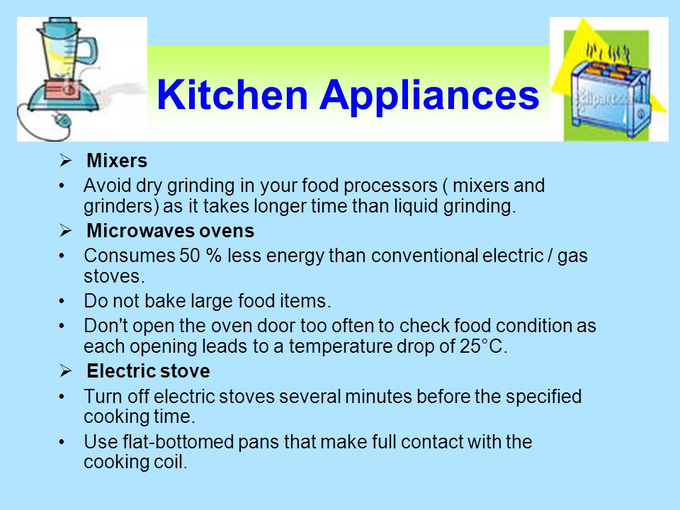 Kitchen Appliances Mixers Avoid dry grinding in your food processors ( mixers and grinders) as it takes longer time than liquid grinding. Microwaves o