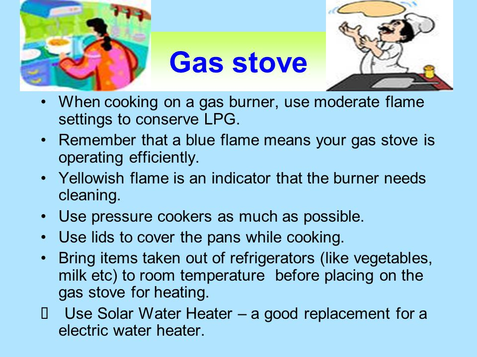 Gas stove When cooking on a gas burner, use moderate flame settings to conserve LPG. Remember that a blue flame means your gas stove is operating effi